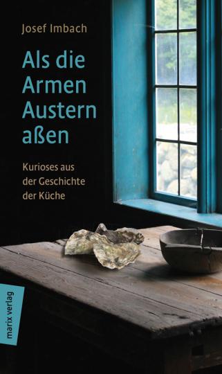 Als die Armen Austern aßen. Kurioses aus der Geschichte der Küche.